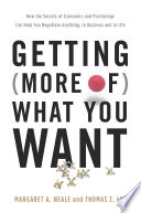 Getting (More of) What You Want  : How the Secrets of Economics and Psychology Can Help You Negotiate Anything, in Business and in Life
