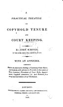 A Practical Treatise on Copyhold Tenure and Court Keeping  With an appendix comprising rules to be observed in holding a customary Court Baron  etc