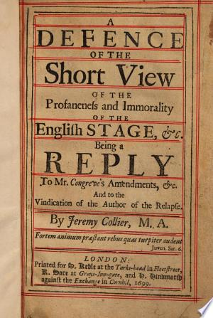 Read Online A Defence of The Short View of the Profaneness and Immorality of the English Stage, &c ; Being a Reply to Mr. Congreve's Amendments, &c. and to the Vindication of the Author of The Relapse Full Book