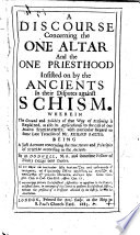A discourse concerning the one altar and the one priesthood insisted on by the ancients in their disputes against schism. Wherein the ground and solidity of that way of reasoning is explained, as also its applicableness to the case of our modern schismaticks, with particular regard to some late treatises of Mr. R. Baxter, etc
