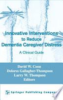 Innovative Interventions To Reduce Dementia Caregiver Distress