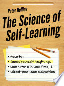 """""""The Science of Self-Learning: How to Teach Yourself Anything, Learn More in Less Time, and Direct Your Own Education"""" by Peter Hollins"""