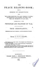 The Peace Reading Book  Being a Series of Selections     Condemnatory of the Principles and Practices of War  and Inculcating Those of True Christianity  Etc