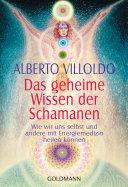 Das geheime Wissen der Schamanen: Wie wir uns selbst und andere mit ...