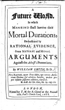A Future World  in which mankind shall survive their mortal durations  demonstrated by Rational Evidence from Natural and Moral Arguments against the Atheist s Pretentions