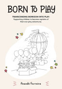 Born to Play  Transcending Boredom Into Play  Supporting Children to Become Captains of Their Own Play Adventures  Book