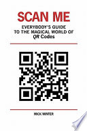 """""""Scan Me Everybody's Guide to the Magical World of Qr Codes"""" by Mick Winter"""