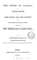The Crisis in Canada  Or  Vindication of Lord Elgin and His Cabinet as to the Course Pursued by Them in Reference to the Rebellion Losses Bill