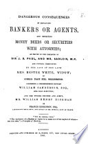 Dangerous Consequences of employing bankers or agents, and depositing money, deeds, or securities with attornies; as proven in the instances of Sir J. D. Paul and Mr. Sadleir, and further exemplified in the case of the late Mrs. H. White; ... comprising a correspondence between W. Sanderson, ... and ... W. H. Hickman