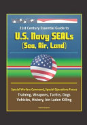 21st Century Essential Guide to U  S  Navy SEALs  Sea  Air  Land   Special Warfare Command  Special Operations Forces  Training  Weapons  Tactics  Dogs  Vehicles  History  Bin Laden Killing