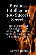 Business Intelligence 100 Success Secrets   100 Most Asked Questions  The Missing BI software  Tools  Consulting and Solutions Guide