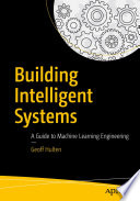"""""""Building Intelligent Systems: A Guide to Machine Learning Engineering"""" by Geoff Hulten"""