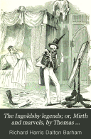 The Ingoldsby legends; or, Mirth and marvels, by Thomas Ingoldsby. With a memoir of the author [by R.H.D. Barham]. Repr
