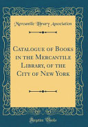 Catalogue of Books in the Mercantile Library  of the City of New York  Classic Reprint