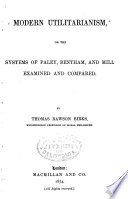 Modern Utilitarianism  Or  The Systems of Paley  Bentham  and Mill Examined and Compared
