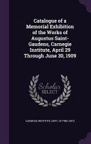 Catalogue Of A Memorial Exhibition Of The Works Of Augustus Saint Gaudens Carnegie Institute April 29 Through June 30 1909