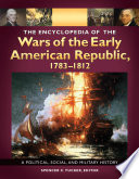 The Encyclopedia Of The Wars Of The Early American Republic 1783 1812 A Political Social And Military History 3 Volumes