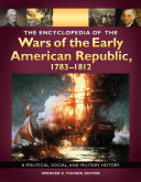 The Encyclopedia of the Wars of the Early American Republic, 1783–1812: A Political, Social, and Military History [3 volumes]