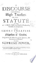 A Discourse concerning High Treason; or, the Statute of the 25th Edward the third [c. 2] de Proditionibus, considered and explained. As also a short treatise of Misprision of Treason, etc