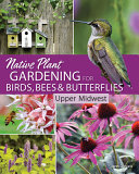 Native Plant Gardening for Birds  Bees  and Butterflies  Upper Midwest