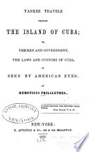 Yankee Travels Through the Island of Cuba  Or  The Men and Government  the Laws and Customs of Cuba  as Seen by American Eyes