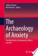 The Archaeology of Anxiety  : The Materiality of Anxiousness, Worry, and Fear