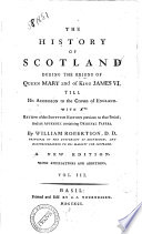 The History Of Scotland During The Reigns Of Queen Mary And Of King James 6 Till His Accession To The Crown Of England With A Rewiew Of The Scottish History Previous To That Period And An Appendix Containing Original Papers By William Robertson Vol 1 3