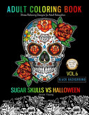 SUGAR SKULLS VS HALLOWEEN Adult Coloring Book Stress Relieving Designs For Adult Relaxation Black Background Vol 6