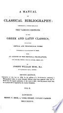 A Manual of Classical Bibliography, comprising a copious detail of the various editions, commentaries ... and translations into the English, French, Italian, Spanish, German and occasionally other languages of the Greek and Latin Classics. (Supplement ... A list of recent critical editions of the Greek and Latin Classics, etc.)