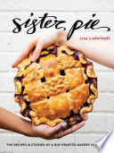 """Sister Pie: The Recipes and Stories of a Big-Hearted Bakery in Detroit [A Baking Book]"" by Lisa Ludwinski"