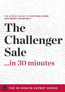 The Challenger Sale     in 30 Minutes   the Expert Guide to Matthew Dixon and Brent Adamson s Critically Acclaimed Book Book