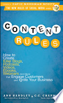 """Content Rules: How to Create Killer Blogs, Podcasts, Videos, Ebooks, Webinars (and More) That Engage Customers and Ignite Your Business"" by Ann Handley, C. C. Chapman, David Meerman Scott"
