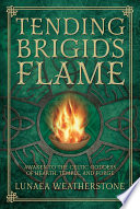 """Tending Brigid's Flame: Awaken to the Celtic Goddess of Hearth, Temple, and Forge"" by Lunaea Weatherstone"