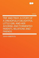 Trif and Trixy  a Story of a Dreadfully Delightful Little Girl and Her Adoring and Tormented Parents  Relations and Friends
