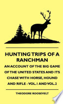 Hunting Trips of a Ranchman   An Account of the Big Game of the United States and its Chase with Horse  Hound and Rifle   Vol 1 and Vol 2
