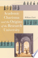"""""""Academic Charisma and the Origins of the Research University"""" by William Clark"""
