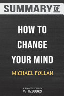 Summary of How to Change Your Mind: What the New Science of Psychedelics Teaches Us About Consciousness, Dying, Addicti