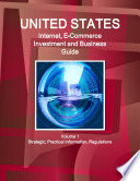 United States Internet, E-Commerce Investment and Business Guide Volume 1 Strategic, Practical Information, Regulations