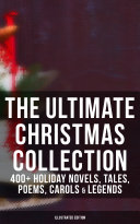 The Ultimate Christmas Collection  400  Holiday Novels  Tales  Poems  Carols   Legends  Illustrated Edition