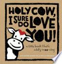 Holy Cow  I Sure Do Love You