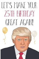 Let's Make Your 25th Birthday Great Again!