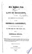 The Revised Code Of The Laws Of Mississippi In Which Are Comprised All Such Acts Of The General Assembly Of A Public Nature As Were In Force At The End Of The Year 1823 With A General Index