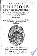 De Unica religione, studio catholicorum principum, in republica conservanda, Liber unus. Auctore Joanne Lensaeo,...