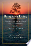 """Being with Dying: Cultivating Compassion and Fearlessness in the Presence of Death"" by Joan Halifax, Ira Byock"
