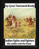 Indian Fights and Fighters  1904   by Cyrus Townsend Brady