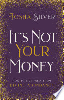 """""""It's Not Your Money: How to Live Fully from Divine Abundance"""" by Tosha Silver"""