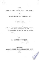 """The Logic of Life and Death: Or, Words with the Unbeliever, Etc. [In Answer to """"The Logic of Death"""" by G. J. Holyoake.]"""