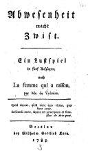 Abwesenheit macht Zwist. Lustspiel in 5 Aufz. nach La femme qui a raison, par Mr. de Voltaire