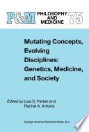 Mutating Concepts  Evolving Disciplines  Genetics  Medicine  and Society