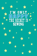 I M Only Happy The Secret Is Sewing Notebook Lovers Gift
